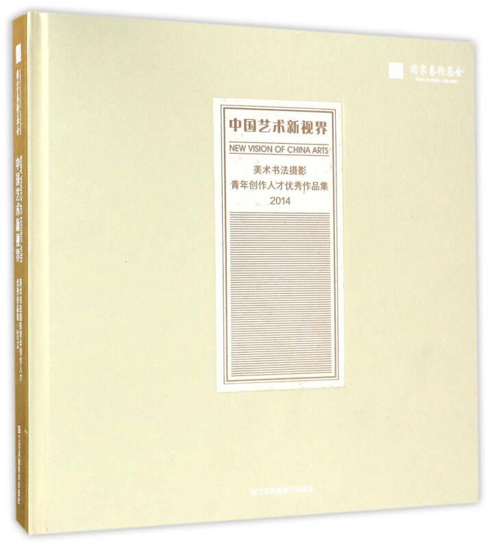 中国艺术新视界 美术书法摄影青年创作人才优秀作品集(2014)