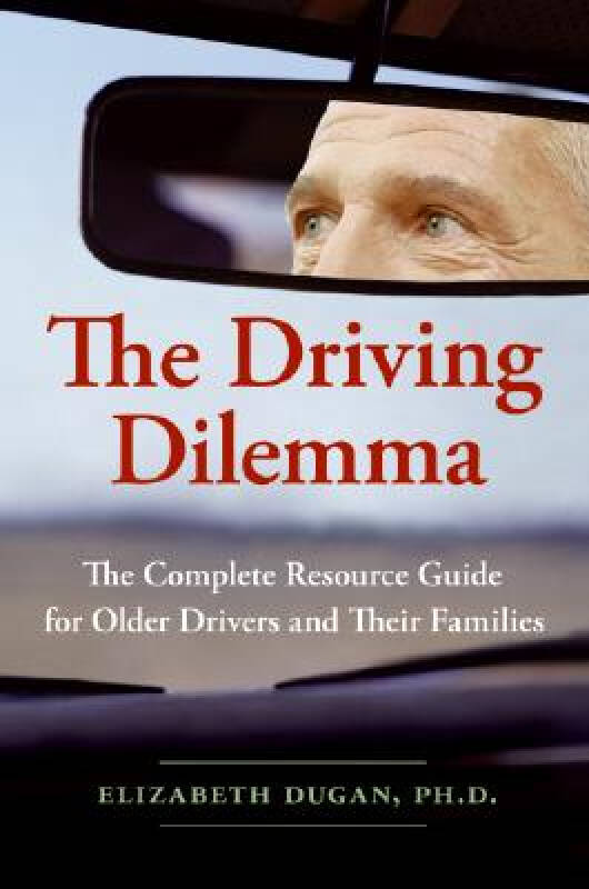 The Driving Dilemma: The Complete Resource Guide for Older Drivers and Their Families