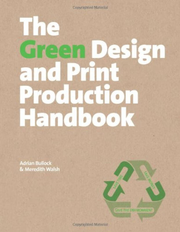 The Green Design and Print Production Handbook: Save Time; Save Money; Save the Planet