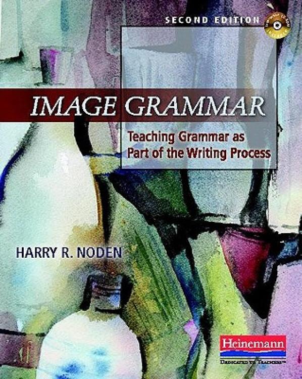 ImageGrammar,SecondEdition:TeachingGrammarasPartoftheWritingProcess