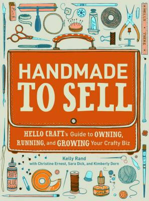 Handmade to Sell: Hello Crafts Guide to Owning, Running, and Growing Your Crafty Biz