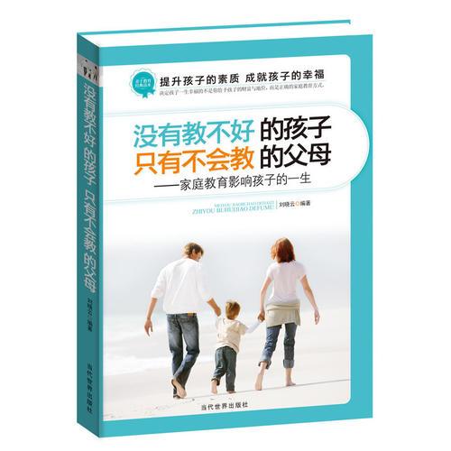 没有教不好的孩子,只有不会教的父母——家庭教育影响孩子的一生(资深家庭教育专家多年潜心研习成果!为亿万教育孩子而苦恼的家长指引方向!)