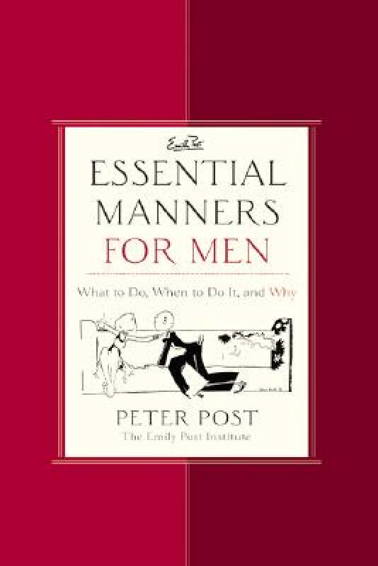Essential Manners for Men What to Do, When to Do It, and Why
