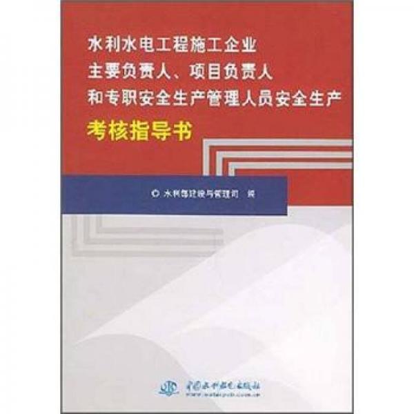 水利水电工程施工企业主要负责人、项目负责人和专职安全生产管理人员安全生产考核指导书