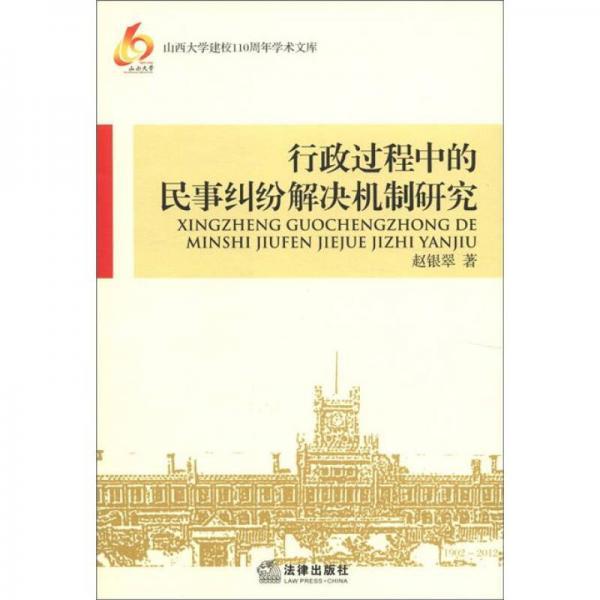 山西大学建校110周年学术文库:行政过程中的民事纠纷解决机制研究