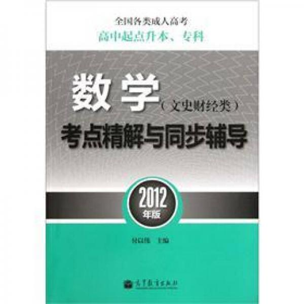 全国各类成人高考(高中起点升本、专科)数学(文史财经类)考点精解与同步辅导(2012年版)