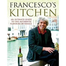 Francescos Kitchen: An Intimate Guide to the Authentic Flavours of Venice