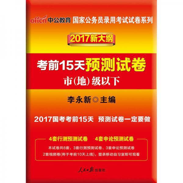 中公版·2017国家公务员录用考试试卷系列:考前15天预测试卷·市地级以下(新大纲)