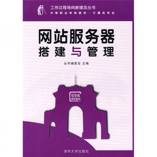 工作过程导向新理念丛书·中等职业学校教材·计算机专业:网站服务器搭建与管理