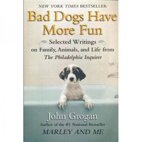 Bad Dogs Have More Fun Selected Writings on Animals, Family and Life by John Grogan for The Philade