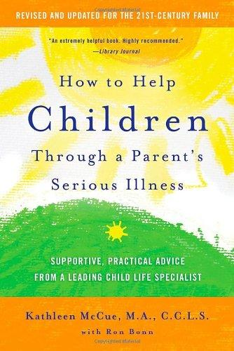 How to Help Children Through a Parents Serious Illness: Supportive, Practical Advice from a Leading Child Life Specialist