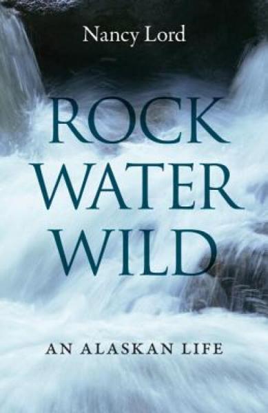 Rock,Water,Wild:AnAlaskanLife