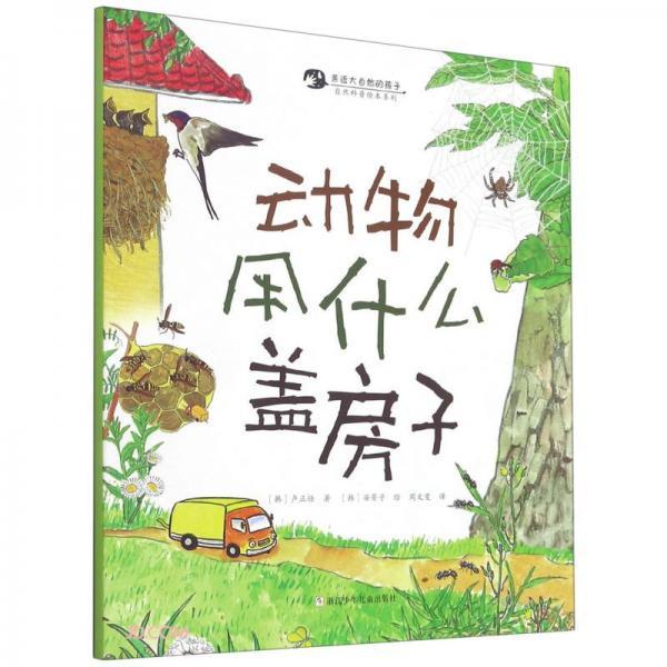 动物用什么盖房子/自然科普绘本系列/亲近大自然的孩子