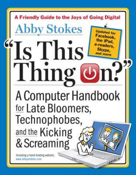 Is This Thing On?: A Computer Handbook for Late Bloomers, Technophobes, and the Kicking & Screaming