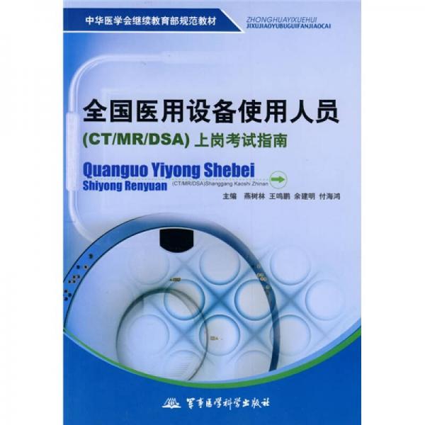 中华医学会继续教育部规范教材:全国医用设备使用人员(CT/MR/DSA)上岗考试指南