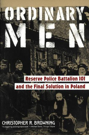 Ordinary Men:Reserve Police Battalion 101 and the Final Solution in Poland