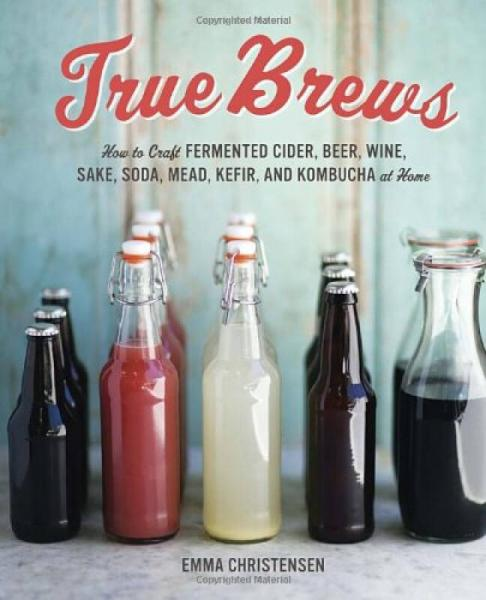 True Brews  How to Craft Fermented Cider, Beer,