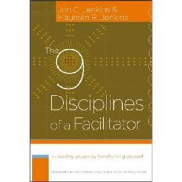 THE 9 DISCIPLINES OF A FACILITATOR: LEADING GROUPS BY TRANSFORMING YOURSELF