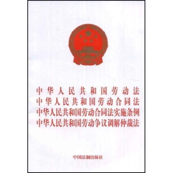 中华人民共和国劳动法、劳动合同法、劳动合同法实施条例、劳动争议调解仲裁法