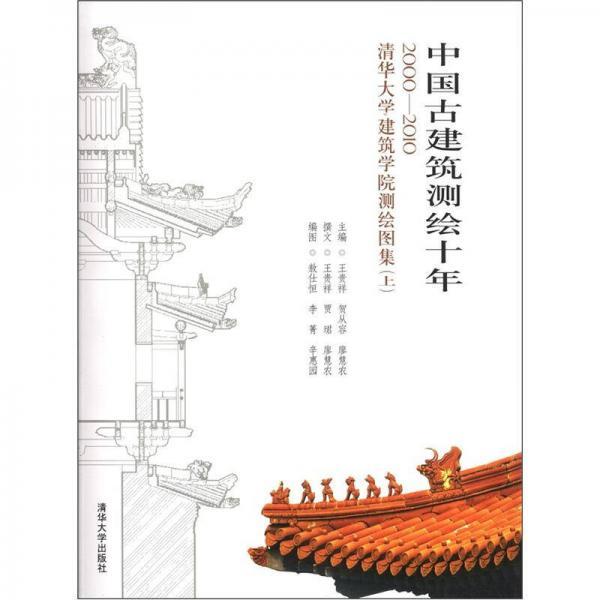中国古建筑测绘十年:2000-2010清华大学建筑学院测绘图集(上)
