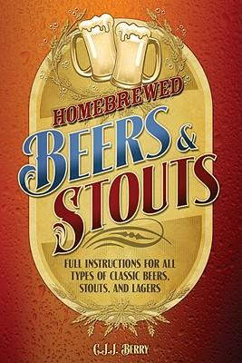HomebrewedBeers&Stouts:FullInstructionsforAllTypesofClassicBeers,Stouts,andLagers