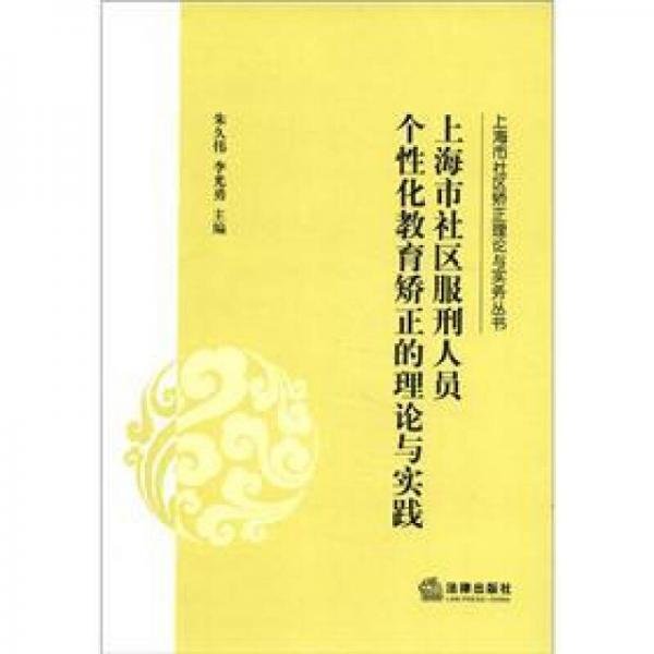 上海市社区矫正理论与实务丛书:上海市社区服刑人员个性化教育矫正的理论与实践