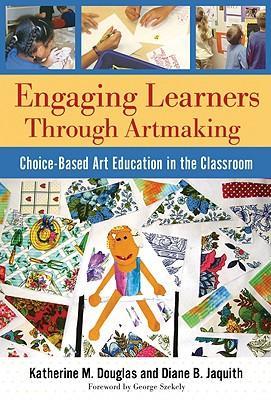 EngagingLearnersThroughArtmaking:Choice-BasedArtEducationintheClassroom