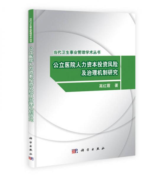当代卫生事业管理学术丛书:公立医院人力资本投资风险及治理机制研究