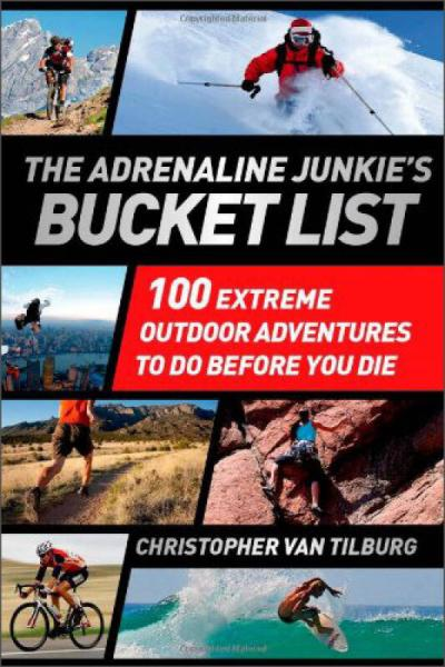 Adrenaline Junkie Bucket List,The: 100 Extreme Outdoor Adventures to Do Before You Die