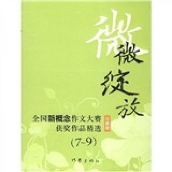 微微绽放:全国新概念作文大赛获奖作品精选7-9(珍藏版)