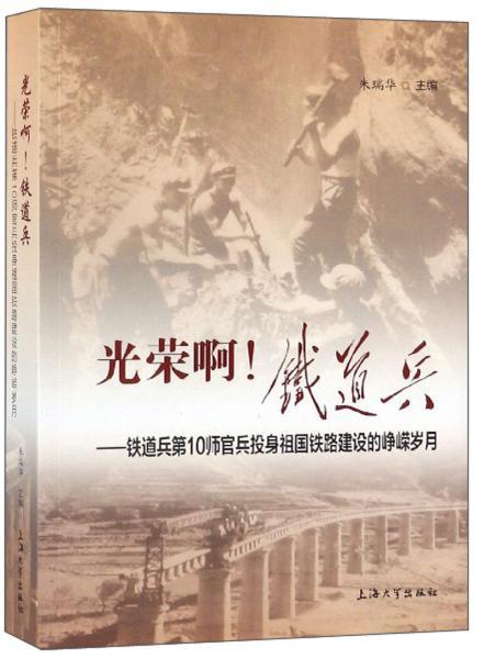 光荣啊!铁道兵:铁道兵第10师官兵投身祖国铁路建设的峥嵘岁月