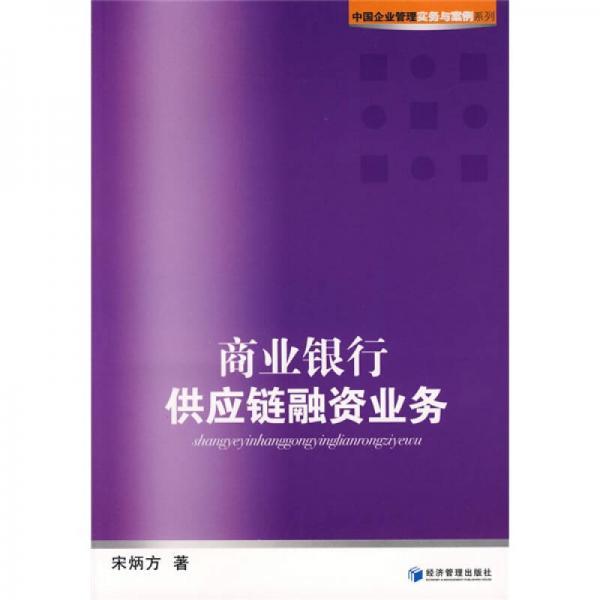 中国企业管理实务与案例系列:商业银行供应链融资业务