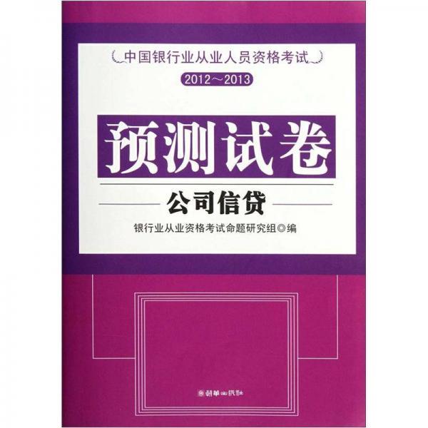 中国银行业从业人员资格考试预测试卷2012-2013:公司信贷