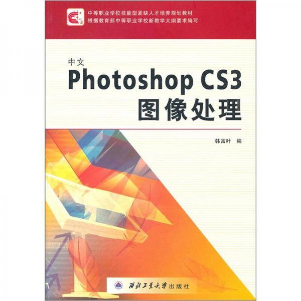中等职业学校技能型紧缺人才培养规划教材:中文Photoshop CS3图像处理