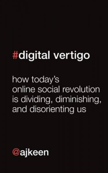 Digital Vertigo: How Todays Online Social Revolution Is Dividing, Diminishing, and Disorienting Us