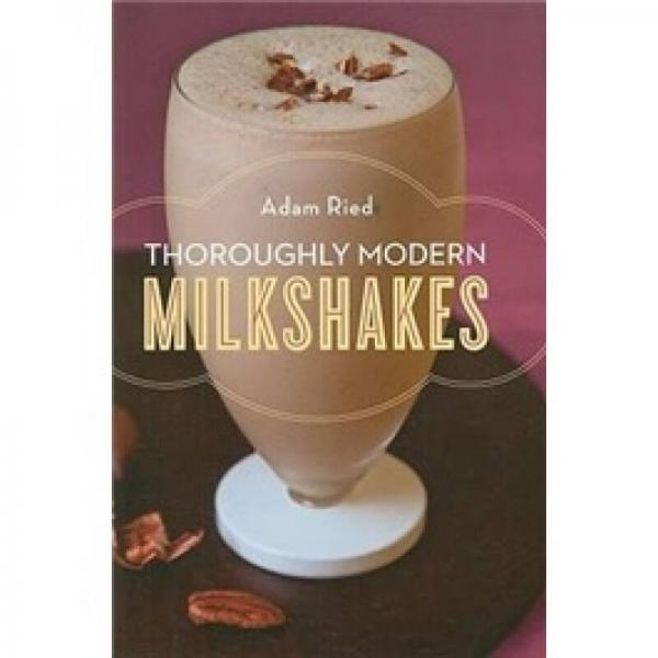 Thoroughly Modern Milkshakes: 100 Classic and Contemporary Recipes