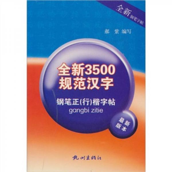 全新3500规范汉字:钢笔正(行)楷字帖(最新版本)