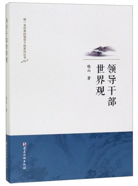 领导干部世界观/做一名优秀的领导干部系列丛书