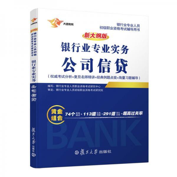 新大纲版银行从业银行业专业实务公司信贷/银行业专业人员初级职业资格考试辅导用书