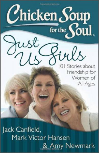 Chicken Soup for the Soul: Just Us Girls: 101 Stories about Friendship for Women of All Ages