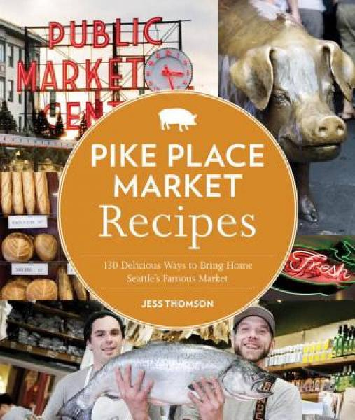 Pike Place Market Recipes: 130 Delicious Ways to Bring Home Seattles Famous Market