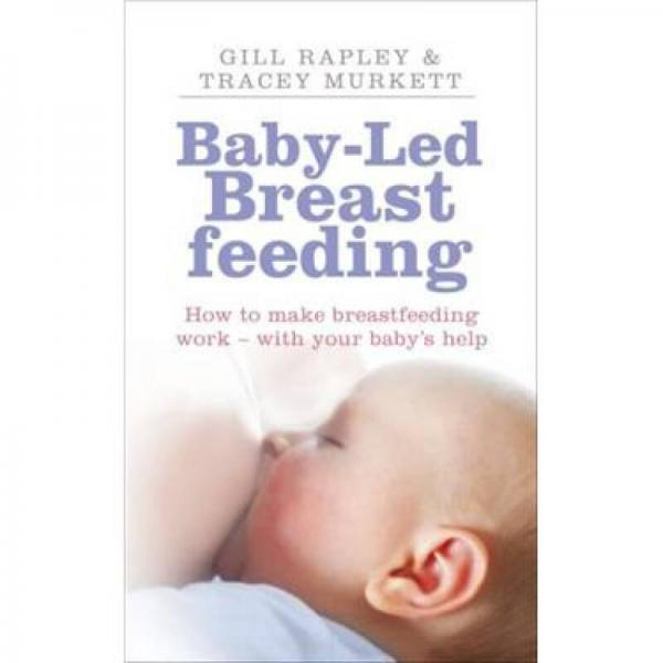 Baby-led Breastfeeding How to Make Breastfeeding Work - With Your Babys Help.