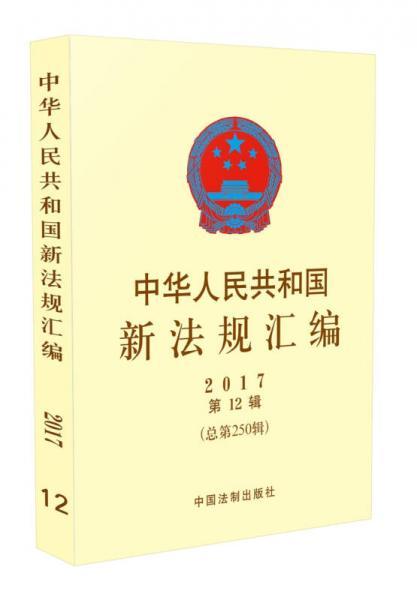 中华人民共和国新法规汇编(2017年第12辑,总第250辑)
