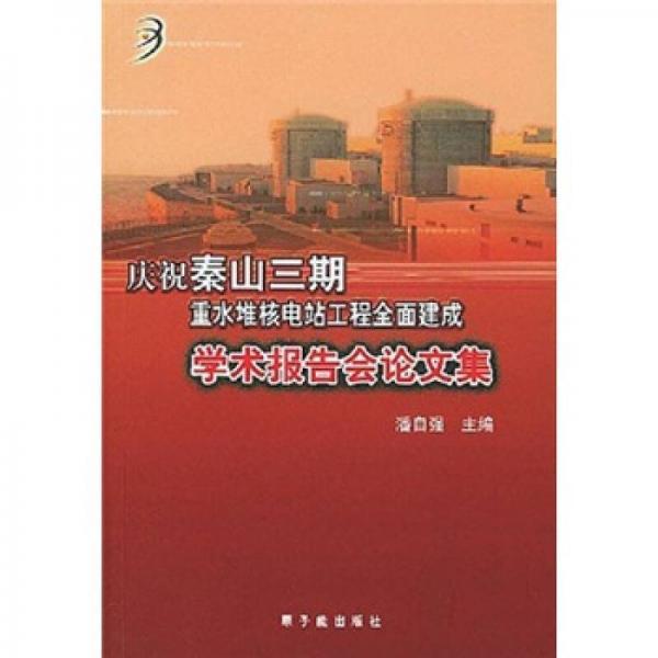 庆祝秦山三期重水堆核电站工程全面建成学术报告会论文集