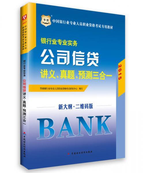 华图·2015中国银行业专业人员职业资格考试专用教材:银行业专业实务-公司信贷讲义、真题、预测三合一