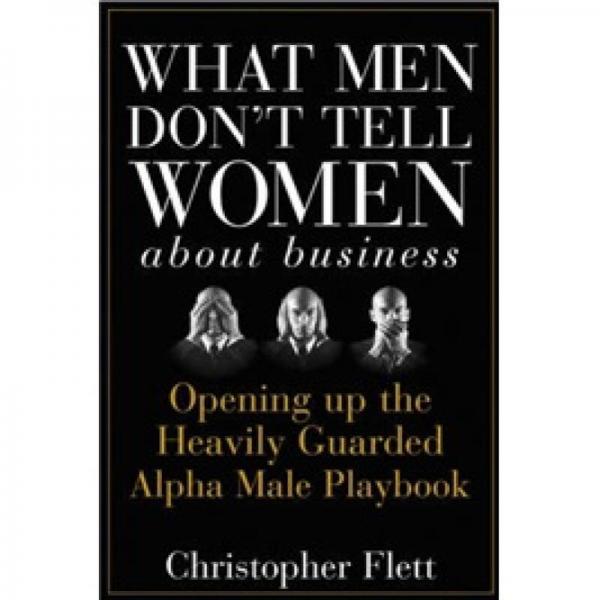 What Men DonT Tell Women About Business[男人不告诉女人的商业秘密:揭开戒备森严的阿尔法男性剧本]