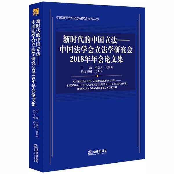新时代的中国立法:中国法学会立法学研究会2018年年会论文集