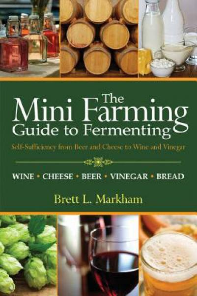 Mini Farming Guide to Fermenting: Self-Sufficiency from Beer and Cheese to Wine and Vinegar