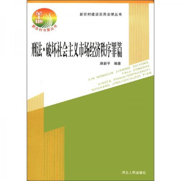 新农村建设实用法律丛书:刑法·破坏社会主义市场经济秩序罪篇