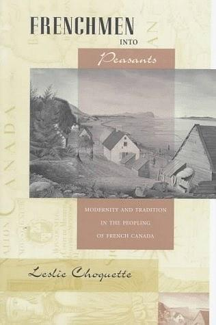 Frenchmen into Peasants:Modernity and Tradition in the Peopling of French Canada (Harvard Historical Studies)